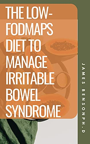 The Low-Fodmaps Diet To Manage Irritable Bowel Syndrome: How Low-Fodmaps Diet Work For IBS? (English Edition)