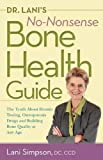 Dr. Lani s No-Nonsense Bone Health Guide: The Truth About Density Testing, Osteoporosis Drugs, and Building Bone Quality at Any Age