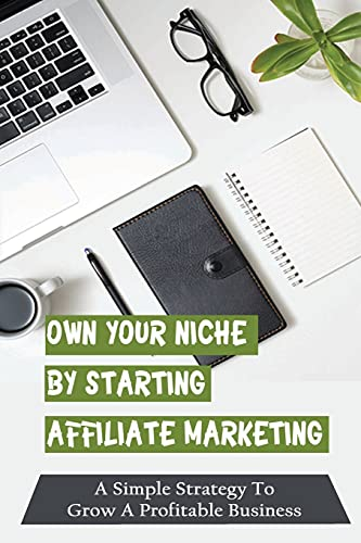 Own Your Niche By Starting Affiliate Marketing: A Simple Strategy To Grow A Profitable Business: How To Fulfill The Product Without Seeing The Product Yourself