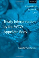 Treaty Interpretation by the WTO Appellate Body (International Economic Law Series)