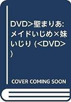 DVD>聖まりあ:メイドいじめ×妹いじり (<DVD>)