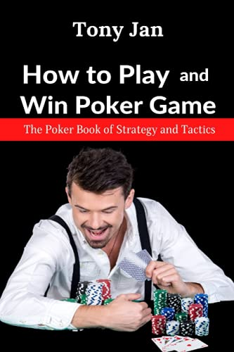 How to Play and Win Poker Game: The Poker Book of Strategy and Tactics