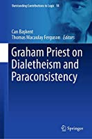 Graham Priest on Dialetheism and Paraconsistency (Outstanding Contributions to Logic, 18)