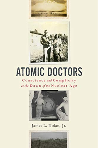 Atomic Doctors: Conscience and Complicity at the Dawn of the Nuclear Age (English Edition)