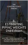8. ESTIMATING PIPING WEIGHTS 2nd Edition: your URL + notes for e-tool-8, a TCF calculator/algorithm for multi-faceted construction projects. (Construction e-tools)
