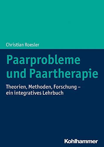 Paarprobleme und Paartherapie: Theorien, Methoden, Forschung - ein integratives Lehrbuch