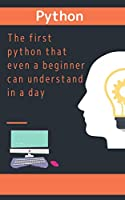 The first python that even a beginner can understand in a day Front Cover