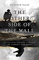 The Other Side of the Wall: A Palestinian Christian Narrative of Lament and Hope