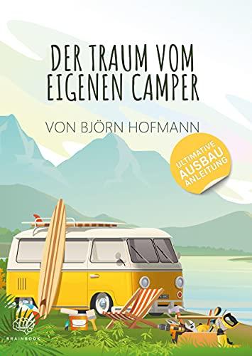 Der Traum vom eigenen Camper: Das Standardwerk zum Camper Ausbau. Schritt für Schritt zum eigenen Camper