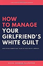 How to Manage Your Girlfriend's White Guilt: And Other Horrifying Tales of Rich White Liberals (Volume 1)