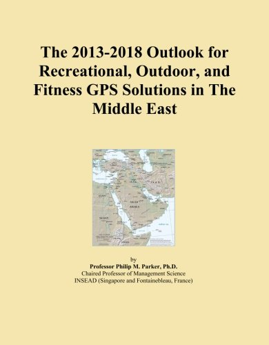 The 2013-2018 Outlook for Recreational, Outdoor, and Fitness GPS Solutions in The Middle East
