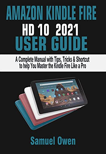 AMAZON KINDLE FIRE HD 10 2021 USER GUIDE: A Complete Manual with Tips, Tricks & Shortcut to help You Master the Kindle Fire Like a Pro (English Edition)