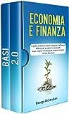 ECONOMIA E FINANZA: La guida completa per capire l' economia e la finanza dalle basi per principianti ai piu esperti. Scopri i migliori investimenti per investire nel giusto mercato finanziario