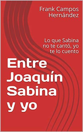 Entre Joaquín Sabina y yo: Lo que Sabina no te cantó, yo te lo cuento