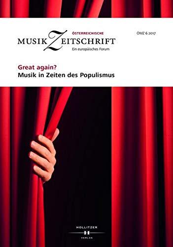 Great again? Musik in Zeiten des Populismus: Österreichische Musikzeitschrift 06/2017 (ÖMZ 06/2017)