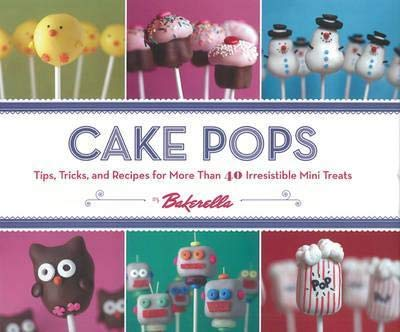 Cake Pops: Tips, Tricks, and Recipes for More Than 40 Irresistible Mini Treats by ChronicleBooks(CA)