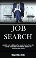 Job Search: A Complete Guide and Success Tips for Job Interview Preparation (Practical Strategies Guide for What to Do Before the Interview to Kick Anxiety)