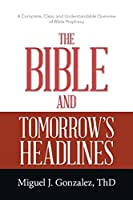 The Bible and Tomorrow's Headlines: A Complete, Clear, and Understandable Overview of Bible Prophecy