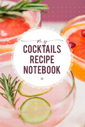 MY COCKTAILS RECIPE NOTEBBOOK: Blank Recipe Book For Your Own Concoctions / Bartenders Signature Drinks Notebook