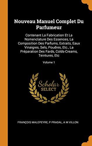 Nouveau Manuel Complet Du Parfumeur: Contenant La Fabrication Et La Nomenclature Des Essences, La Composition Des Parfums, Extraits, Eaux Vinaigres, ... Fards, Colds-Creams, Teintures, Etc; Volume 1