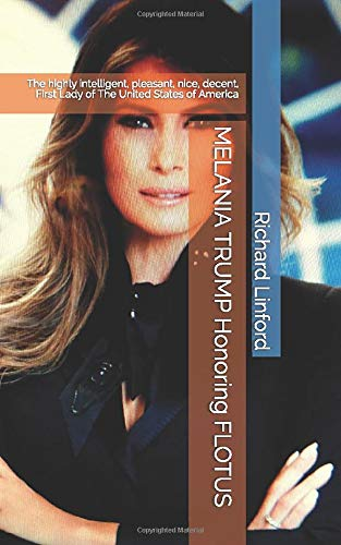 MELANIA TRUMP Honoring FLOTUS: The Highly Intelligent, Pleasant, Nice, Decent, First Lady Of The United States Of America