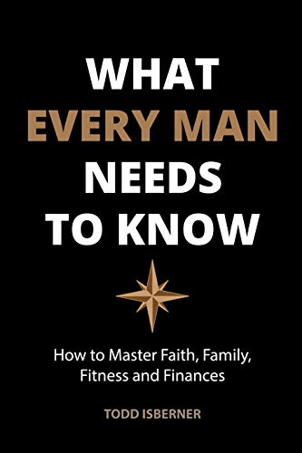 What Every Man Needs To Know: How to Master Faith, Family, Fitness and Finances