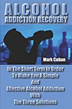 Alcohol Addiction Recovery: In the Short Term In Order To Make You A Simple And Effective Alcohol Addiction With The Three...
