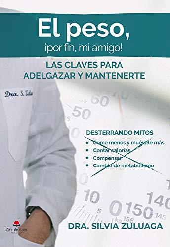 El peso, ¡por fin mi amigo!: Las claves para adelgazar y mantenerte. Desterrando mitos de dieta: come menos y muévete más, contar calorías, compensar, ... de voluntad... (Dra. Silvia Zuluaga nº 1)