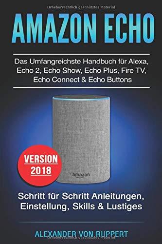 Amazon Echo: Das umfangreichstes Handbuch für Alexa, Echo 2, Echo Show, Echo Plus, Fire TV, Echo Connect & Echo Buttons: Schritt für Schritt Anleitungen, Einstellung, Skills & Lustiges - Version 2018