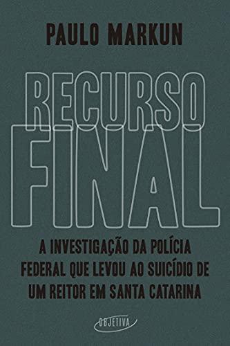 Recurso final: A investigação da Polícia Federal que levou ao suicídio de um reitor em Santa Catarina (Portuguese Edition)