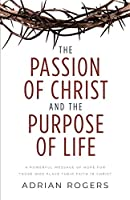 The Passion of Christ and the Purpose of Life: A Powerful Message of Hope for Those Who Place Their Faith in Christ