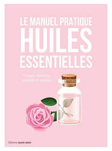 Le manuel pratique des huiles essentielles : Usages, recettes, conseils et astuces