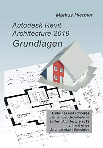 Autodesk Revit 2019 Grundlagen: Einstieg in Revit leicht gemacht! (Revit Praxislehrgang)