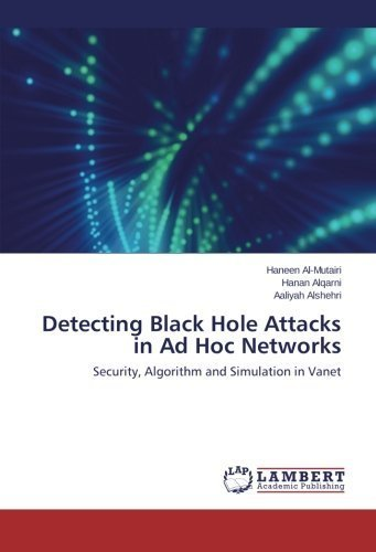 Detecting Black Hole Attacks in Ad Hoc Networks: Security, Algorithm and Simulation in Vanet by Haneen Al-Mutairi (2015-10-07)