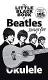 The Little Black Book of Beatles Songs for Ukulele: Songs for Ukelele