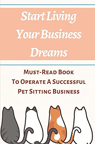 Compare Textbook Prices for Start Living Your Business Dreams: Must-Read Book To Operate A Successful Pet Sitting Business: How To Start A Dog Walking And Sitting Business  ISBN 9798545029334 by Karim, Toney