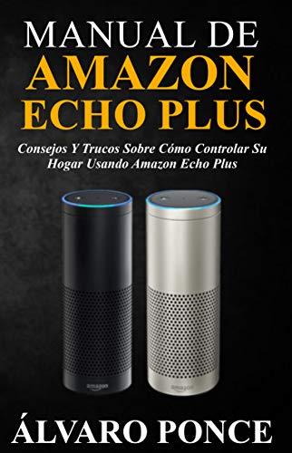 MANUAL DE AMAZON ECHO PLUS: Consejos y trucos sobre cómo controlar su hogar usando Amazon Echo Plus