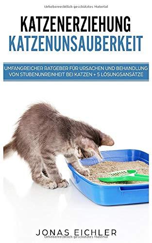 Katzenerziehung Katzenunsauberkeit Umfangreicher Ratgeber für Ursachen und Behandlung von Stubenunreinheit bei Katzen + 5 Lösungsansätze