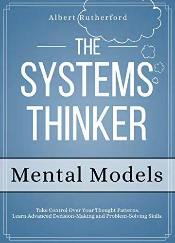 The Systems Thinker - Mental Models: Take Control Over Your Thought Patterns. Learn Advanced Decision-Making and Problem-Solving Skills. (The Systems Thinker Series Book 3) (English Edition)
