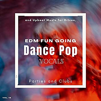 Dance Pop Vocals: EDM Fun Going And Upbeat Music For Drives, Parties And Clubs, Vol. 19