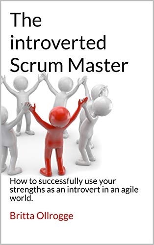 The introverted Scrum Master: How to successfully use your strengths as an introvert in an agile world. (English Edition)