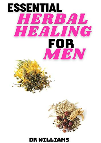 ESSENTIAL HERBAL HEALING FOR MEN: THE COMPREHENSIVE HERBAL HEALING FOR MEN
