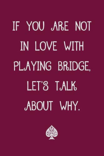 If You Are Not In Love With Playing Bridge Let\'s Talk About Why: Bridge Player\'s Blank Lined Journal 6 x 9 Writing Journal 120 Pages