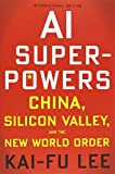 AI Superpowers (International Edition): China, Silicon Valley, and the New World Order - Kai-Fu Lee