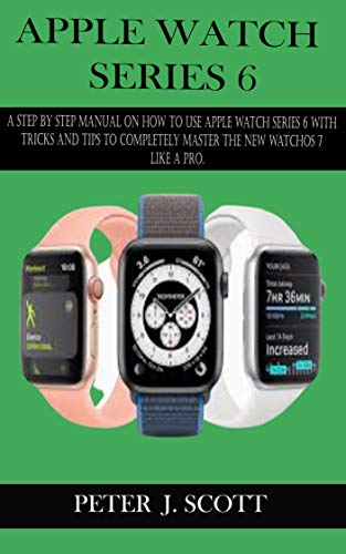 APPLE WATCH SERIES 6: A Step By Step Manual On How To Use Apple Watch Series 6 With Tricks And Tips To Completely Master The New Watchos 7 Like A Pro. (English Edition)
