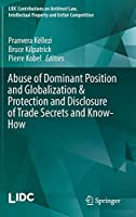 Abuse of Dominant Position and Globalization & Protection and Disclosure of Trade Secrets and Know-How (LIDC Contributions on Antitrust Law, Intellectual Property and Unfair Competition)
