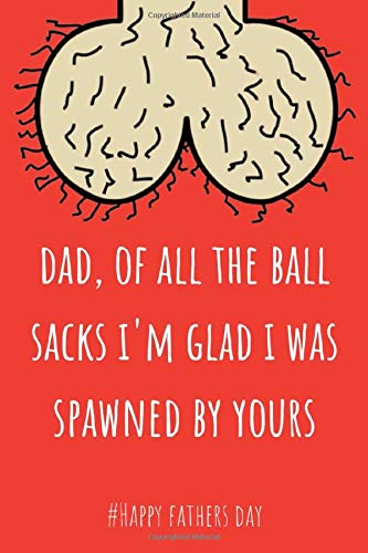 Dad Of All The Ball Sacks I'm Glad I Was Spawned By Yours: Awesome Lined Paperback Adult Notebook to Write In - Funny Inappropriate Fathers Day Gifts for Dad from Son & Daughter (better than a card)