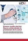 Cancer cuello uterino: Nueva visión desde la promocion de la salud: Una visión innovadora de promoción y prevención del cancer de cuello uterino