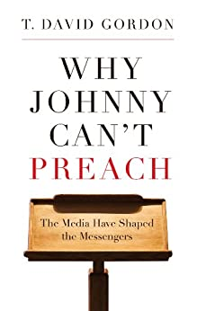 Why Johnny Can't Preach: The Media Have Shaped the Messengers by [T. David Gordon]