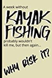 A week without KAYAK FISHING probably wouldn't kill me, but then again...why risk it?: Notebook gift for family and friends - 6 x 9 inches - 120 pages - for less than the cost of a fancy card!